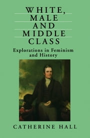 White, Male and Middle Class - Explorations in Feminism and History ebook by Catherine Hall
