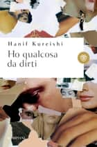 Ho qualcosa da dirti ebook by Hanif Kureishi, Ivan Cotroneo