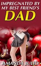 Impregnated By My Best Friend's Dad ebook by Amanda Julio
