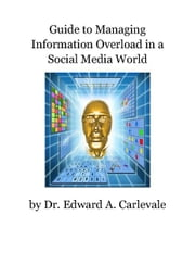 Guide to Managing Information Overload in a Social Media World ebook by Dr. Edward A. Carlevale