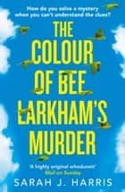 The Colour of Bee Larkham's Murder: The Richard & Judy Book Club pick 2019 – extraordinary and uplifting ebook by Sarah J. Harris