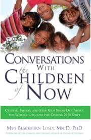 Conversations With the Children of Now - Crystal, Indigo, Star, and Transitional Children Speak Out About the World and the Coming 2012 Shift ebook by Meg Blackburn Losey