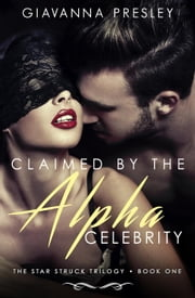 Claimed by the Alpha Celebrity - The Star Struck Trilogy, #1 ebook by Giavanna Presley