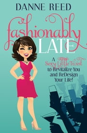 Fashionably Late - A Sexy Little Twist to Revitalize You and ReDesign Your Life! ebook by Danne Reed