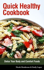 Quick Healthy Cookbook: Detox Your Body and Comfort Foods ebook by Nicole Henderson,Emily Lopez