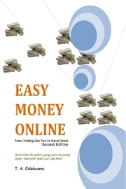 EASY MONEY ONLINE: Forex Trading Like You've Never Seen! 2ed ebook by Tolulope A. Odebunmi