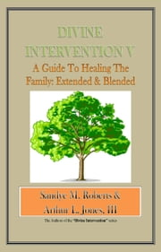 Divine Intervention V: A Guide To Healing The Family: Extended & Blended ebook by Sandye M Roberts Arthur L Jones III