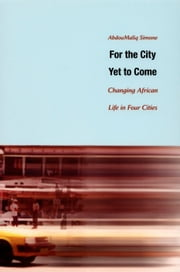For the City Yet to Come - Changing African Life in Four Cities ebook by AbdouMaliq Simone