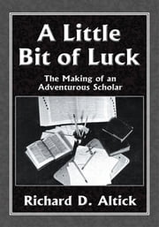 A Little Bit of Luck - The Making of an Adventurous Scholar ebook by Richard D. Altick