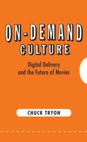 On-Demand Culture - Digital Delivery and the Future of Movies ebook by Chuck Tryon