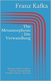 The Metamorphosis / Die Verwandlung - (Bilingual Edition: English - German / Zweisprachige Ausgabe: Englisch - Deutsch) ebook by Franz Kafka
