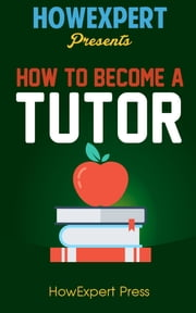 How To Become a Tutor: Your Step-By-Step Guide To Becoming a Tutor ebook by HowExpert