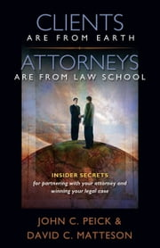 Clients Are From Earth, Attorneys Are From Law School ebook by John Peick,David C. Matteson