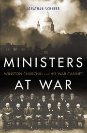 Ministers at War - Winston Churchill and His War Cabinet ebook by Jonathan Schneer