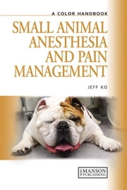 Small Animal Anesthesia and Pain Management - A Color Handbook ebook by Jeff Ko