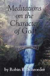 Meditations on the Character of God ebook by Robin K. Schroeder