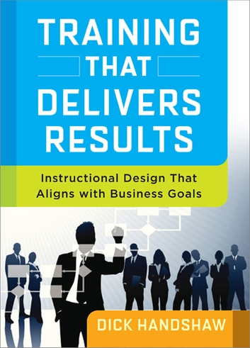Training That Delivers Results - Instructional Design That Aligns with Business Goals ebook by Dick Handshaw