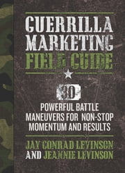 Guerrilla Marketing Field Guide - 30 Powerful Battle Maneuvers for Non-Stop Momentum and Results ebook by Jay Levinson, Jeannie Levinson