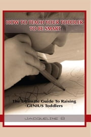 How To Teach Your Toddler To Be Smart: The Ultimate Guide To Raising GENIUS Toddlers ebook by Jacqueline B