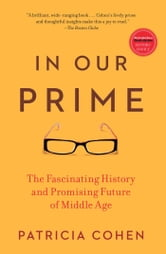 In Our Prime - The Invention of Middle Age ebook by Patricia Cohen