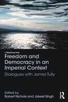 Freedom and Democracy in an Imperial Context - Dialogues with James Tully ebook by Robert Nichols, Jakeet Singh