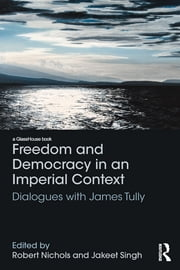 Freedom and Democracy in an Imperial Context - Dialogues with James Tully ebook by Robert Nichols,Jakeet Singh