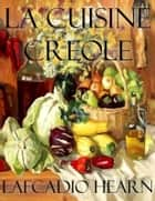 La Cuisine Creole ebook by Lafcadio Hearn