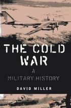The Cold War - A Military History ebook by David Miller
