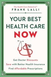 Your Best Health Care Now - Get Doctor Discounts, Save With Better Health Insurance, Find Affordable Prescriptions ebook by Frank Lalli