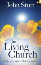 The Living Church - Convictions of a lifelong pastor eBook by John Stott