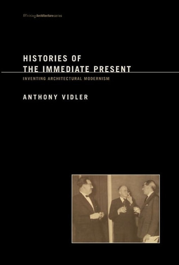 Histories of the Immediate Present - Inventing Architectural Modernism ebook by Anthony Vidler