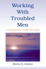Working With Troubled Men - A Contemporary Practitioner's Guide ebook by Morley D. Glicken