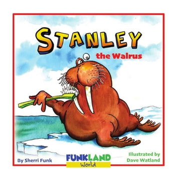 Stanley the Walrus - a funny, educational children's book ebook by Sherri Funk,Dave Watland