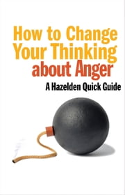 How to Change Your Thinking About Anger - Hazelden Quick Guides ebook by Leading Hazelden Experts .