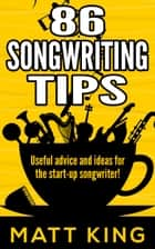 86 Songwriting Tips: Useful Advice And Ideas For The Start-Up Songwriter! ebook by Matt King