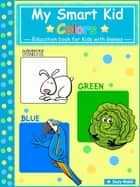 My Smart Kid - Colors - White, Green, Blue - Education book for kids with Games ebook by Suzy Makó