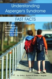 Understanding Asperger's Syndrome - Fast Facts: A Guide for Teachers and Educators to Address the Needs of the Student ebook by Emily L Burrows,Sheila Wagner