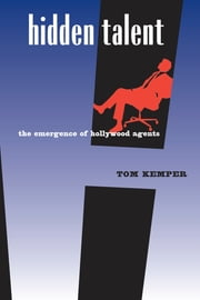 Hidden Talent: The Emergence of Hollywood Agents ebook by Kemper, Tom
