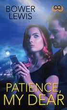 Patience, My Dear ebook by Bower Lewis