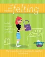 Not Your Mama's Felting - The Cool and Creative Way to Get it Together ebook by Amy Swenson