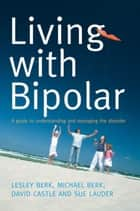 Living With Bipolar - A guide to understanding and managing the disorder ebook by Lesley Berk, Michael Berk, David Castle,...