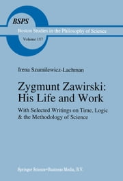 Zygmunt Zawirski: His Life and Work - with Selected Writings on Time, Logic and the Methodology of Science ebook by I. Szumilewicz-Lachman,Feliks Lachman,Robert S. Cohen