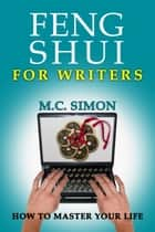 Feng Shui For Writers: How To Master Your Life ebook by MC Simon