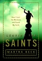 Leaving the Saints - How I Lost the Mormons and Found My Faith ebook by Martha Beck