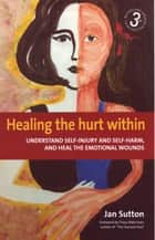 Healing the Hurt Within 3rd Edition - Understand self-injury and self-harm, and heal the emotional wounds ebook by Jan Sutton