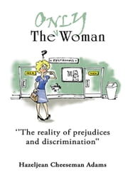 ''The Only Woman'' - ''The reality of prejudices and discrimination'' ebook by Hazeljean Cheeseman Adams