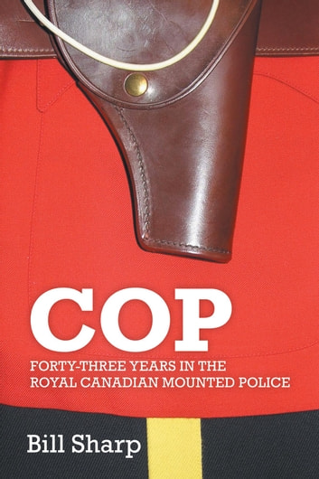 Cop - Forty-Three Years In The Royal Canadian Mounted Police ebook by Bill Sharp