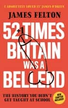 52 Times Britain was a Bellend - The History You Didn't Get Taught At School ebook by James Felton