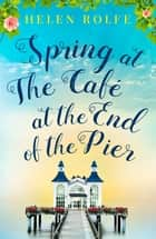 Spring at the Café at the End of the Pier - Part One ebook by Helen Rolfe