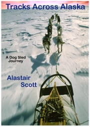 Tracks Across Alaska: A Dog Sled Journey ebook by Alastair Scott